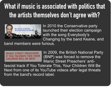 What if music is associated with politics that the artists themselves don't agree with?  In 2010 the Conservative party launched their election campaign with the song Everybody's Changing by the band Keane, and band members were furious.  In 2009, the British National Party (BNP) was forced to remove the Manic Street Preachers' anti-fascist track If You Tolerate This, Your Children Will Be Next from one of its YouTube videos after legal threats from the band's record label.