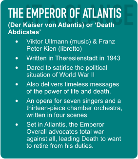 AT A GLANCE THE EMPEROR OF ATLANTIS (Der Kaiser von Atlantis) or 'Death Abdicates' •  Viktor Ullmann (music) & Franz Peter Kien (libretto) •  Written in Theresienstadt in 1943 •  Dared to satirise the political situation of World War II •  Also delivers timeless messages of the power of life and death. •  An opera for seven singers and a thirteen-piece chamber orchestra, written in four scenes •  Set in Atlantis, the Emperor Overall advocates total war against all, leading Death to want to retire from his duties.